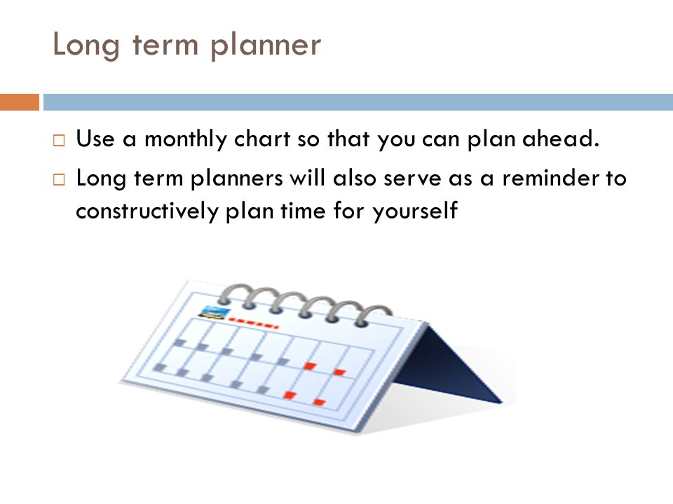 Long term planner  Use a monthly chart so that you can plan ahead.