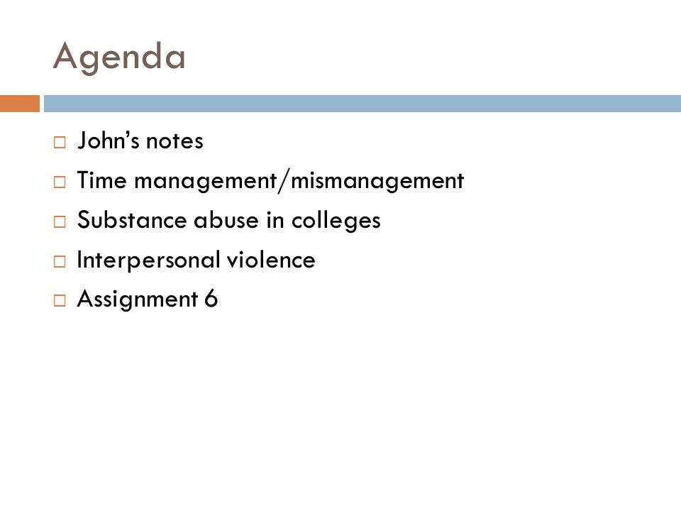 Agenda  John's notes  Time management/mismanagement  Substance abuse in colleges  Interpersonal violence  Assignment 6