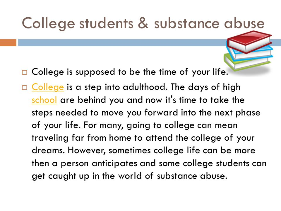 College students & substance abuse  College is supposed to be the time of your life.