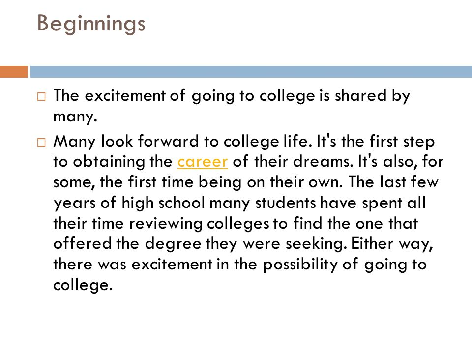 Beginnings  The excitement of going to college is shared by many.  Many look forward to college life. It's the first step to obtaining the career of
