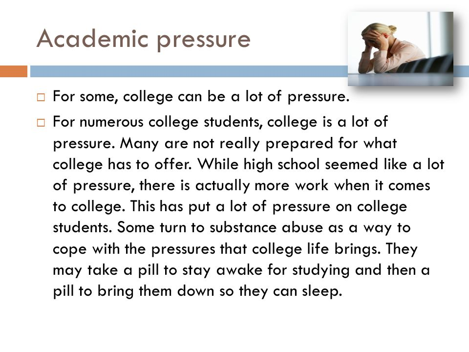 Academic pressure  For some, college can be a lot of pressure.  For numerous college students, college is a lot of pressure. Many are not really pre