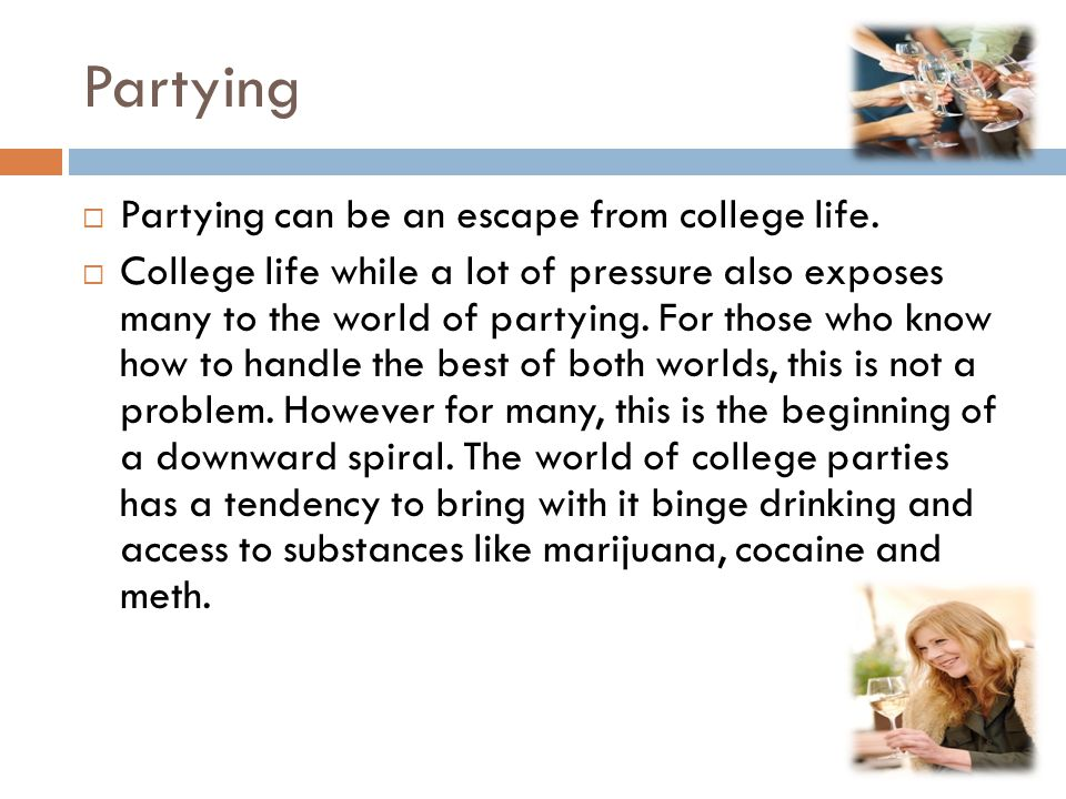 Partying  Partying can be an escape from college life.  College life while a lot of pressure also exposes many to the world of partying. For those w