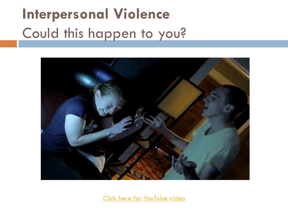 Interpersonal Violence Could this happen to you Click here for YouTube video