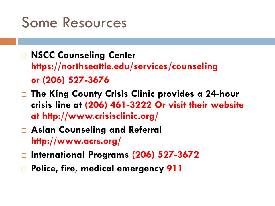 Some Resources  NSCC Counseling Center https://northseattle.edu/services/counseling or (206) 527-3676  The King County Crisis Clinic provides a 24-hour crisis line at (206) 461-3222 Or visit their website at http://www.crisisclinic.org/  Asian Counseling and Referral http://www.acrs.org/  International Programs (206) 527-3672  Police, fire, medical emergency 911