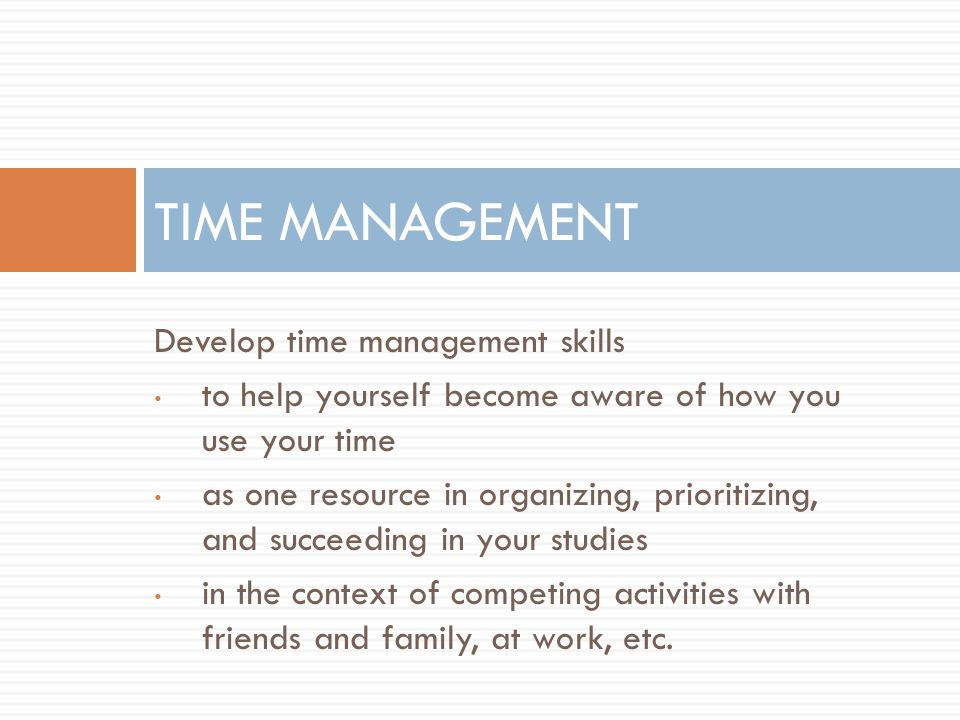 Develop time management skills to help yourself become aware of how you use your time as one resource in organizing, prioritizing, and succeeding in your studies in the context of competing activities with friends and family, at work, etc.