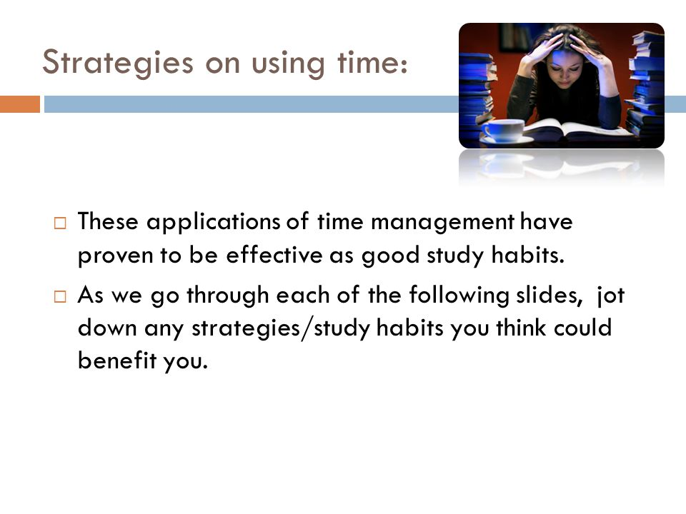 Strategies on using time:  These applications of time management have proven to be effective as good study habits.