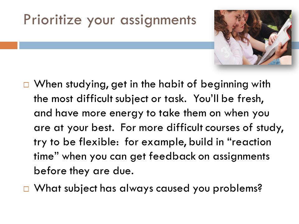 Prioritize your assignments  When studying, get in the habit of beginning with the most difficult subject or task.