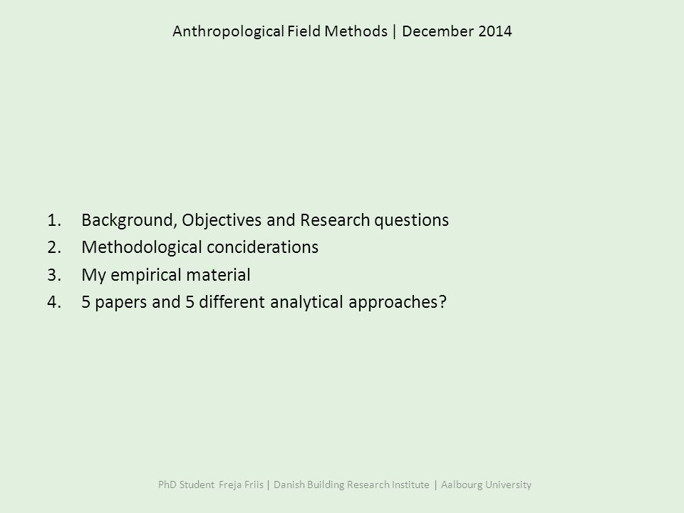 Anthropological Field Methods | December 2014 1.Background, Objectives and Research questions 2.Methodological conciderations 3.My empirical material 4.5 papers and 5 different analytical approaches.