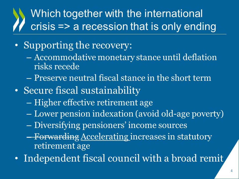Which together with the international crisis => a recession that is only ending Supporting the recovery: – Accommodative monetary stance until deflation risks recede – Preserve neutral fiscal stance in the short term Secure fiscal sustainability – Higher effective retirement age – Lower pension indexation (avoid old-age poverty) – Diversifying pensioners' income sources – Forwarding Accelerating increases in statutory retirement age Independent fiscal council with a broad remit 4