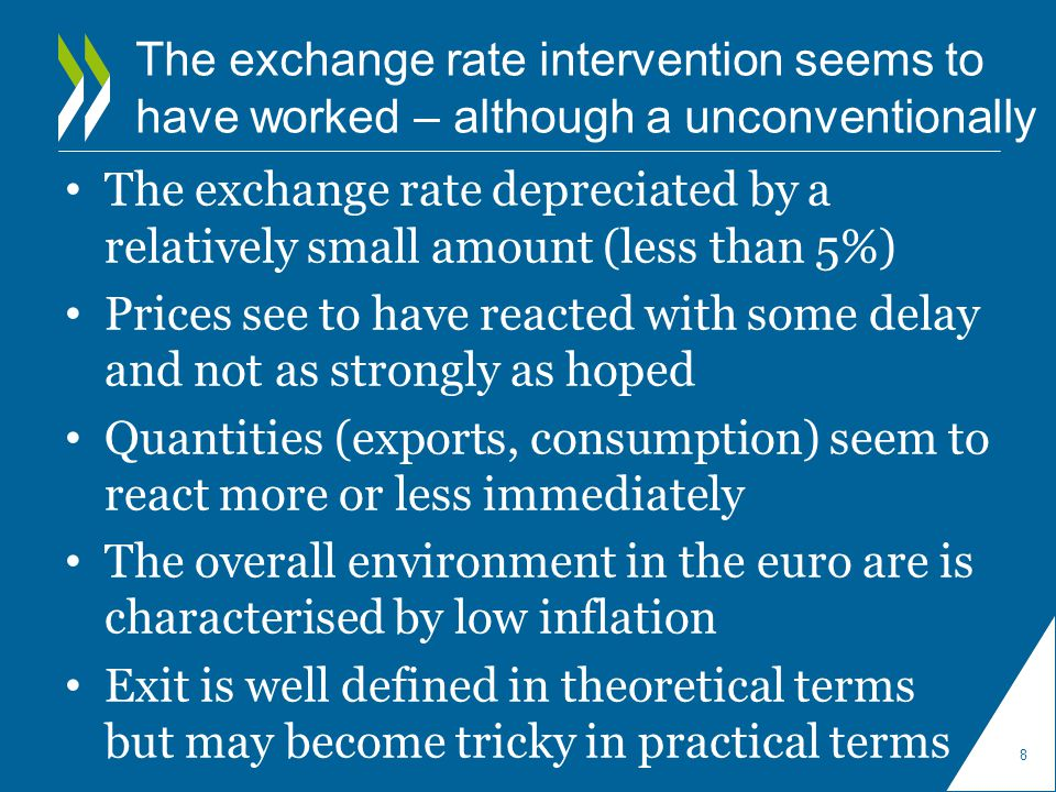 The exchange rate intervention seems to have worked – although a unconventionally The exchange rate depreciated by a relatively small amount (less than 5%) Prices see to have reacted with some delay and not as strongly as hoped Quantities (exports, consumption) seem to react more or less immediately The overall environment in the euro are is characterised by low inflation Exit is well defined in theoretical terms but may become tricky in practical terms 8