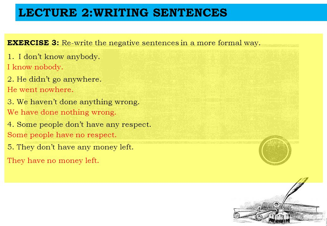 LECTURE 2:WRITING SENTENCES EXERCISE 3: Re-write the negative sentences in a more formal way.