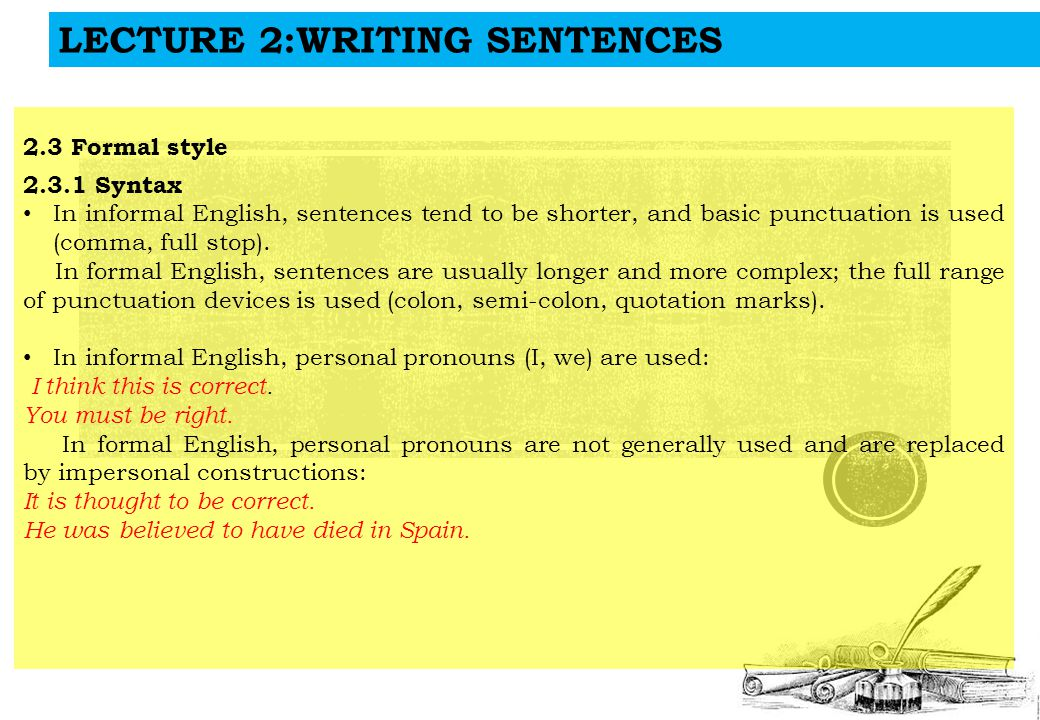 LECTURE 2:WRITING SENTENCES 2.3 Formal style 2.3.1 Syntax In informal English, sentences tend to be shorter, and basic punctuation is used (comma, full stop).