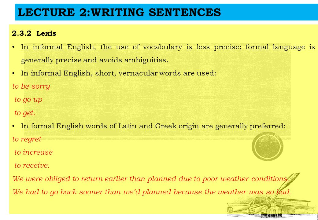LECTURE 2:WRITING SENTENCES 2.3.2 Lexis In informal English, the use of vocabulary is less precise; formal language is generally precise and avoids ambiguities.