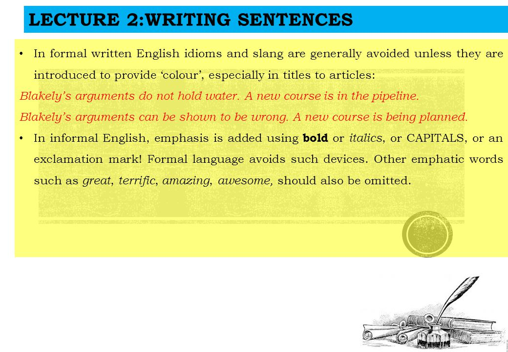 LECTURE 2:WRITING SENTENCES In formal written English idioms and slang are generally avoided unless they are introduced to provide 'colour', especially in titles to articles: Blakely's arguments do not hold water.