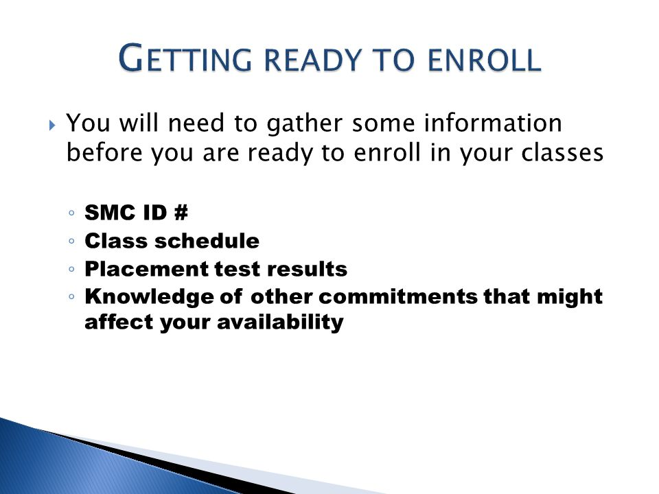  You will need to gather some information before you are ready to enroll in your classes ◦ SMC ID # ◦ Class schedule ◦ Placement test results ◦ Knowledge of other commitments that might affect your availability