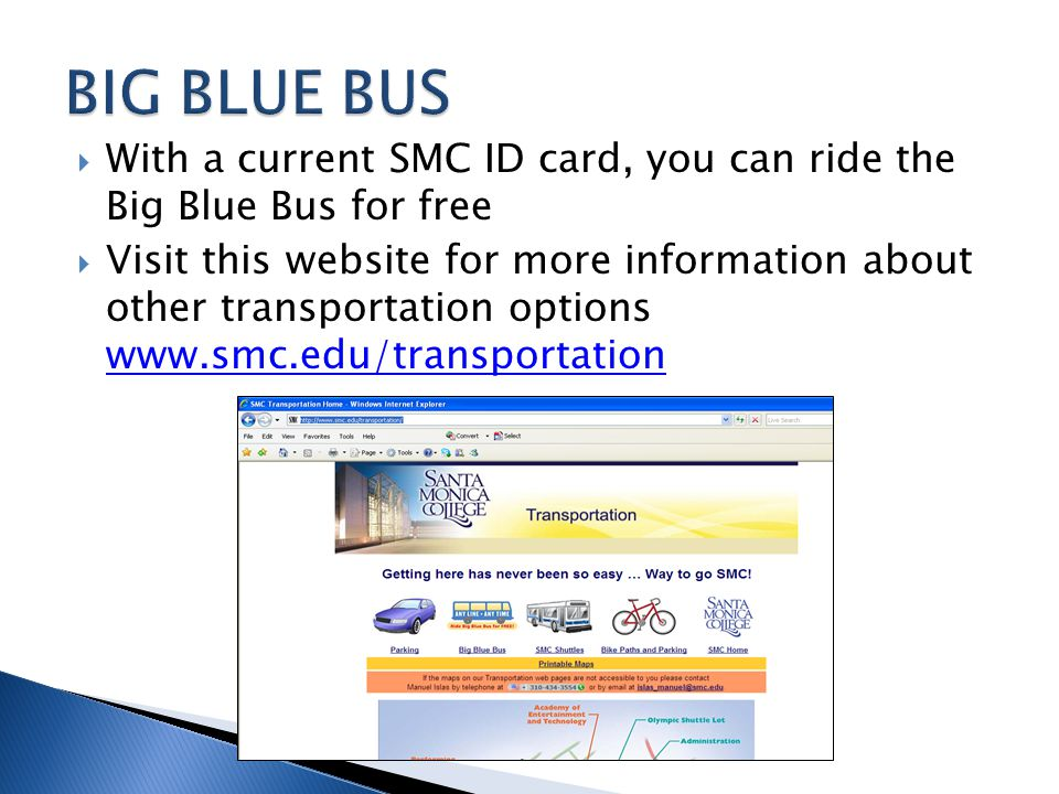  With a current SMC ID card, you can ride the Big Blue Bus for free  Visit this website for more information about other transportation options www.smc.edu/transportation www.smc.edu/transportation