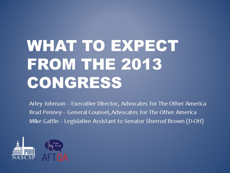 WHAT TO EXPECT FROM THE 2013 CONGRESS Arley Johnson – Executive Director, Advocates for The Other America Brad Penney – General Counsel, Advocates for