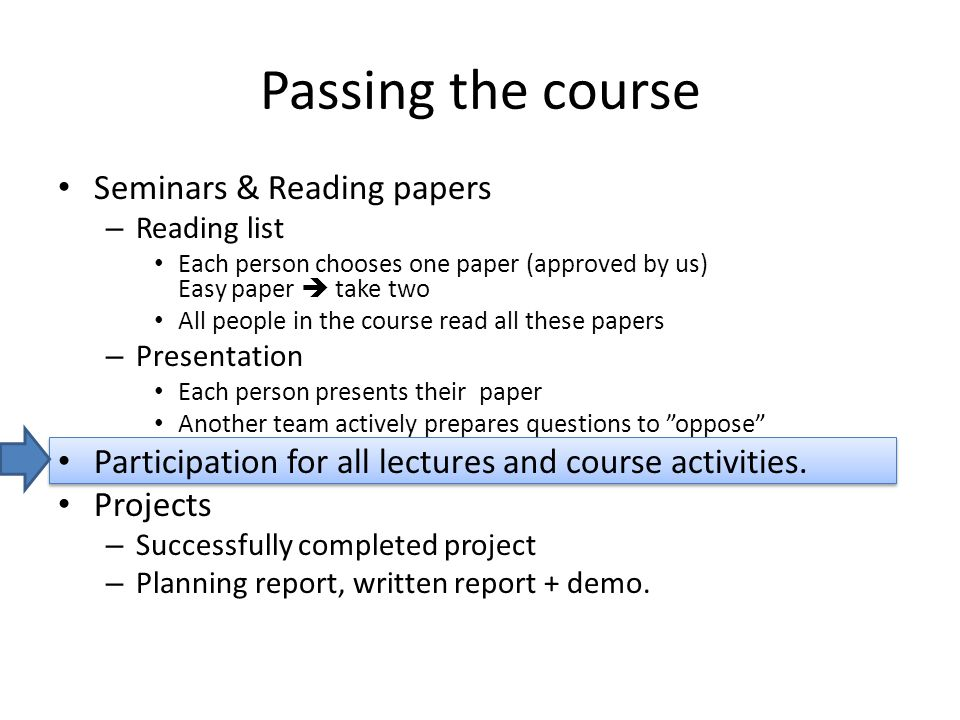 Passing the course Seminars & Reading papers – Reading list Each person chooses one paper (approved by us) Easy paper  take two All people in the course read all these papers – Presentation Each person presents their paper Another team actively prepares questions to oppose Participation for all lectures and course activities.