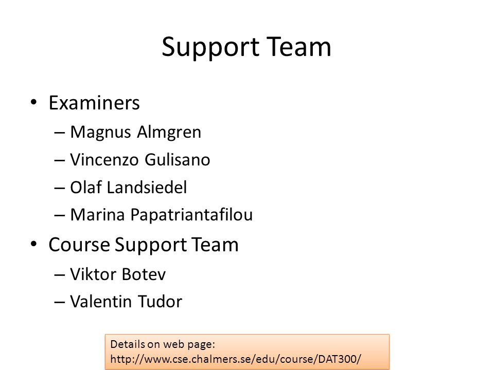 Support Team Examiners – Magnus Almgren – Vincenzo Gulisano – Olaf Landsiedel – Marina Papatriantafilou Course Support Team – Viktor Botev – Valentin Tudor Details on web page: http://www.cse.chalmers.se/edu/course/DAT300/