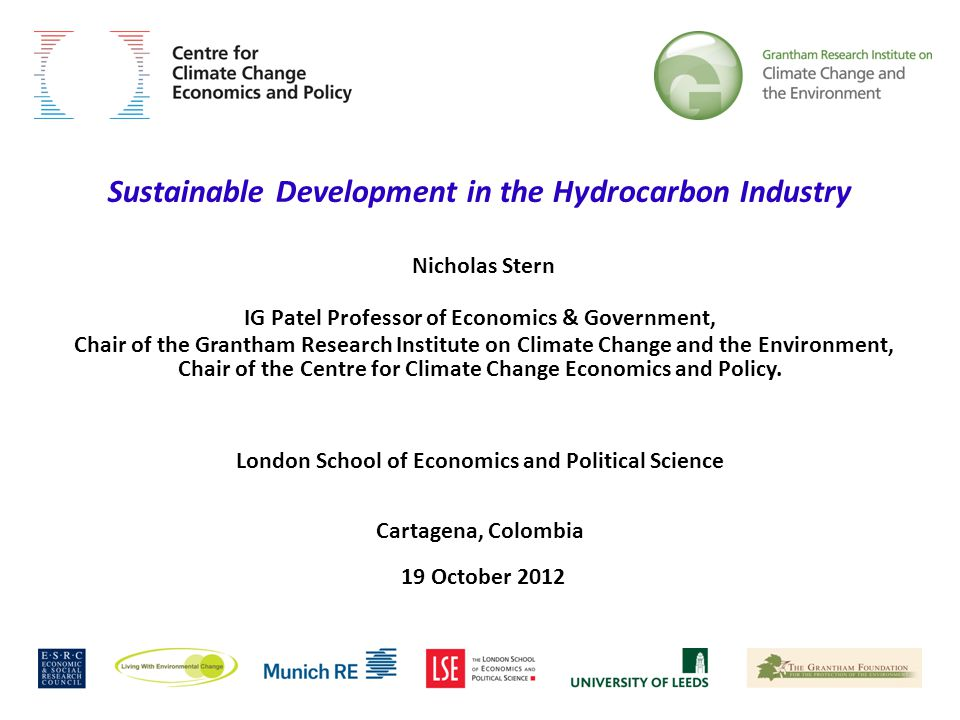 Sustainable Development in the Hydrocarbon Industry Nicholas Stern IG Patel Professor of Economics & Government, Chair of the Grantham Research Institute on Climate Change and the Environment, Chair of the Centre for Climate Change Economics and Policy.