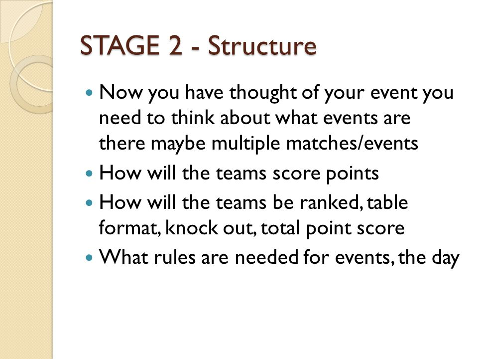 STAGE 2 - Structure Now you have thought of your event you need to think about what events are there maybe multiple matches/events How will the teams score points How will the teams be ranked, table format, knock out, total point score What rules are needed for events, the day