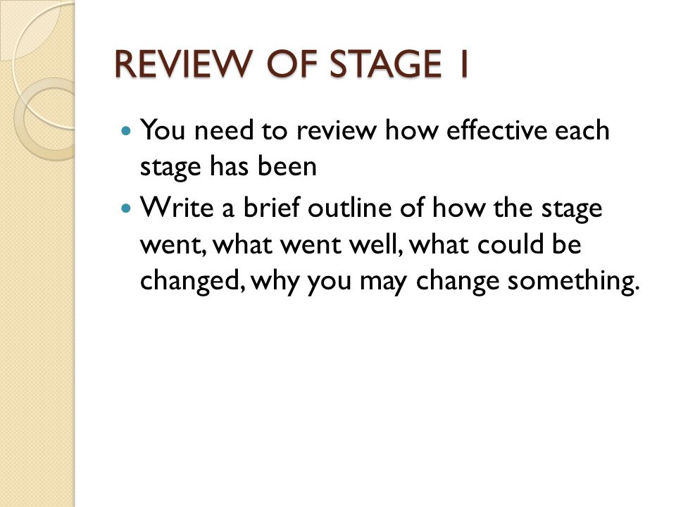 REVIEW OF STAGE 1 You need to review how effective each stage has been Write a brief outline of how the stage went, what went well, what could be changed, why you may change something.