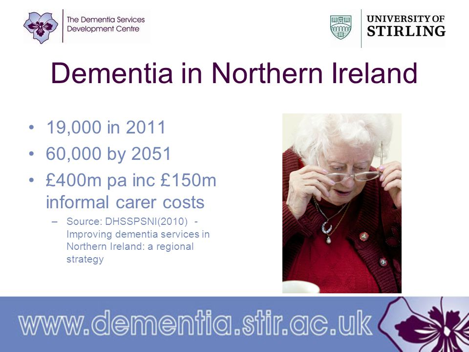 Dementia in Northern Ireland 19,000 in 2011 60,000 by 2051 £400m pa inc £150m informal carer costs –Source: DHSSPSNI(2010) - Improving dementia services in Northern Ireland: a regional strategy