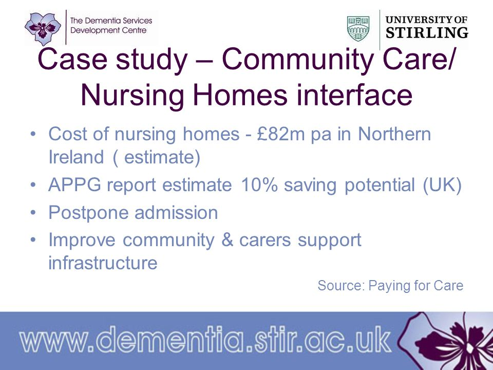 Case study – Community Care/ Nursing Homes interface Cost of nursing homes - £82m pa in Northern Ireland ( estimate) APPG report estimate 10% saving potential (UK) Postpone admission Improve community & carers support infrastructure Source: Paying for Care