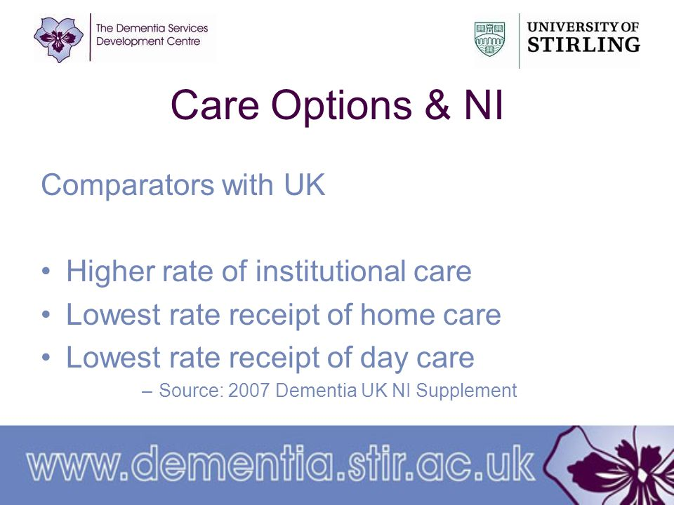 Care Options & NI Comparators with UK Higher rate of institutional care Lowest rate receipt of home care Lowest rate receipt of day care –Source: 2007 Dementia UK NI Supplement