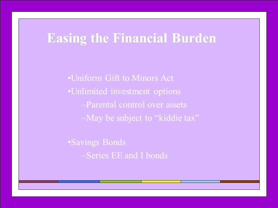 "Easing the Financial Burden Uniform Gift to Minors Act Unlimited investment options –Parental control over assets –May be subject to ""kiddie tax"" Savi"