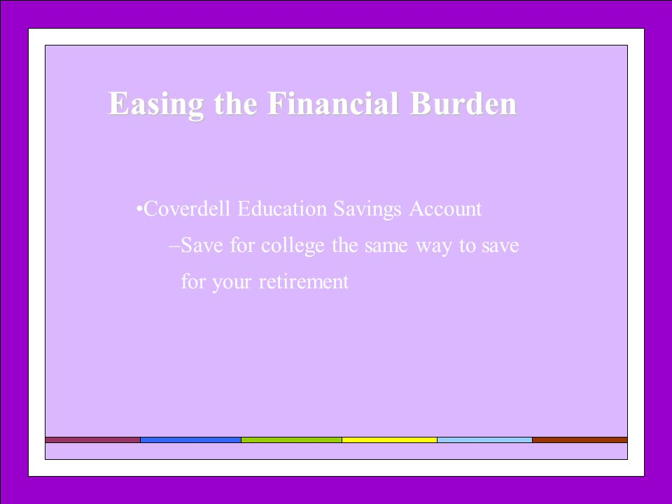 Easing the Financial Burden Coverdell Education Savings Account –Save for college the same way to save for your retirement