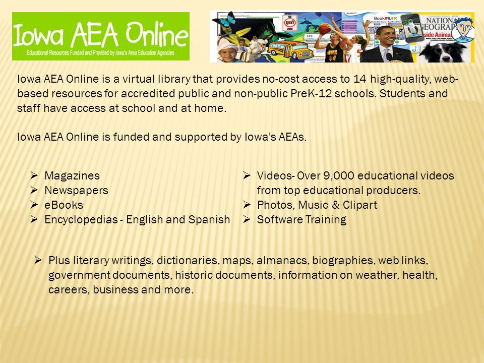 Iowa AEA Online is a virtual library that provides no-cost access to 14 high-quality, web- based resources for accredited public and non-public PreK-12 schools.