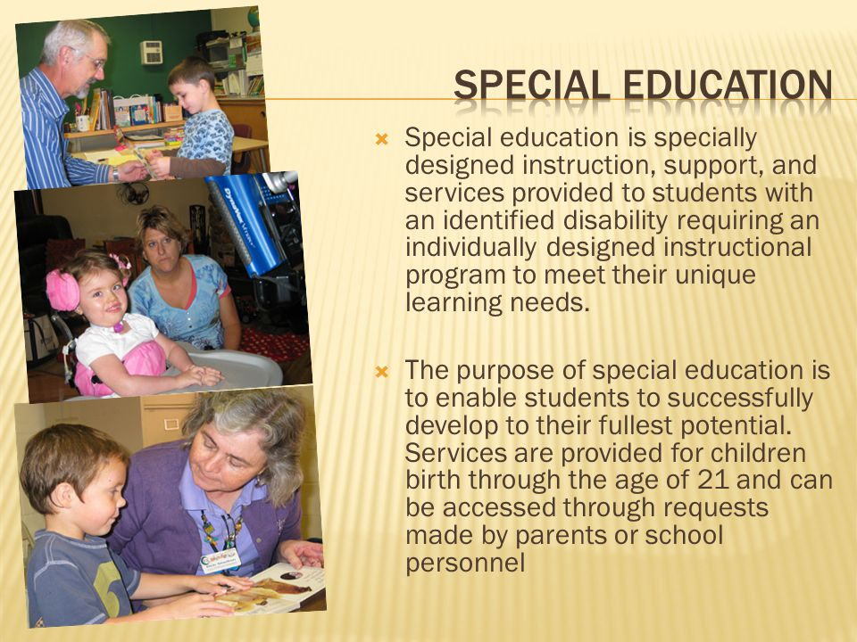  Special education is specially designed instruction, support, and services provided to students with an identified disability requiring an individually designed instructional program to meet their unique learning needs.