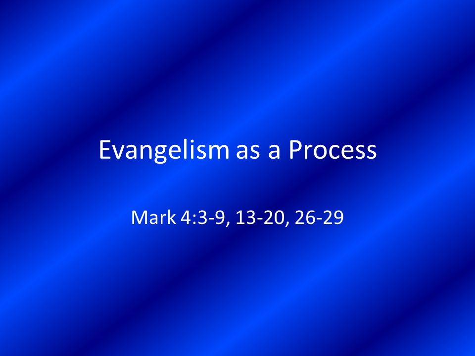 Evangelism as a Process Mark 4:3-9, 13-20, 26-29