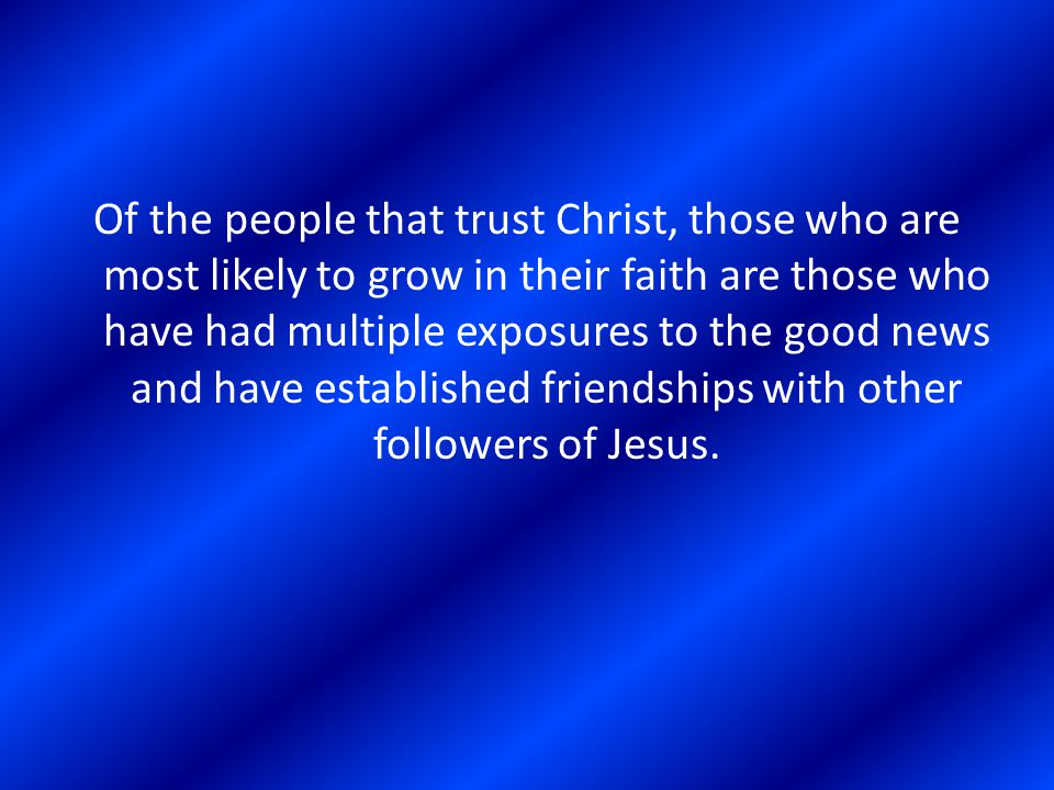 Of the people that trust Christ, those who are most likely to grow in their faith are those who have had multiple exposures to the good news and have established friendships with other followers of Jesus.