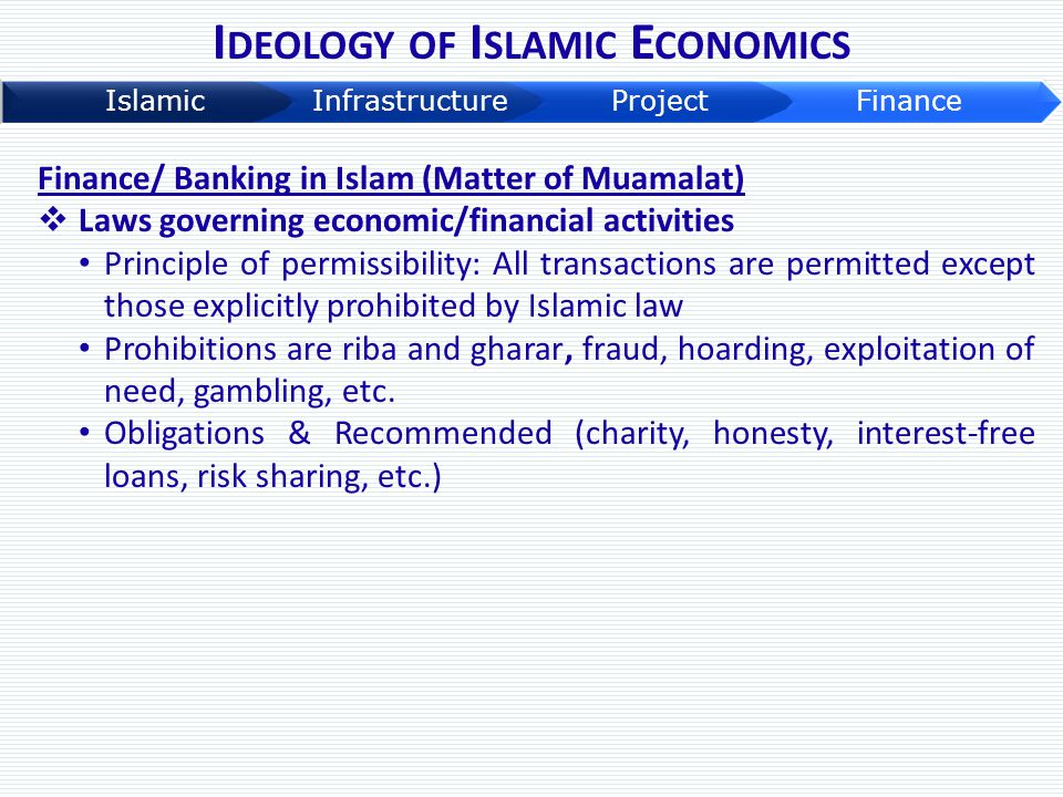 I DEOLOGY OF I SLAMIC E CONOMICS Finance/ Banking in Islam (Matter of Muamalat)  Laws governing economic/financial activities Principle of permissibi