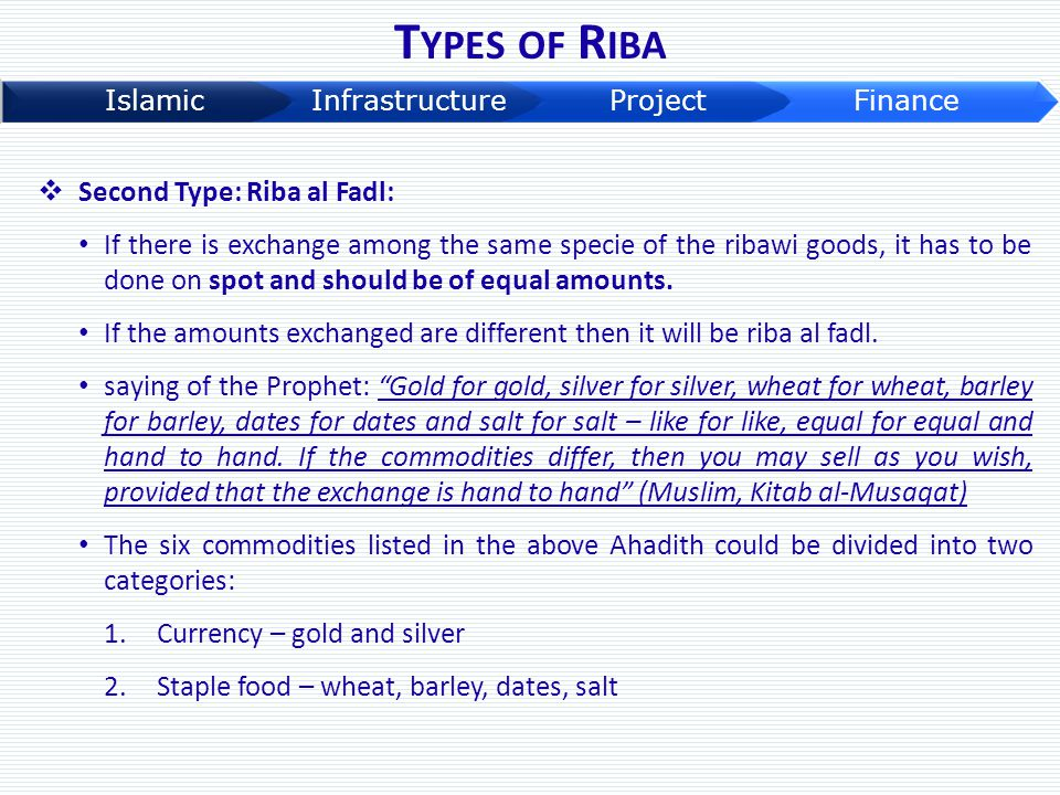 T YPES OF R IBA  Second Type: Riba al Fadl: If there is exchange among the same specie of the ribawi goods, it has to be done on spot and should be o