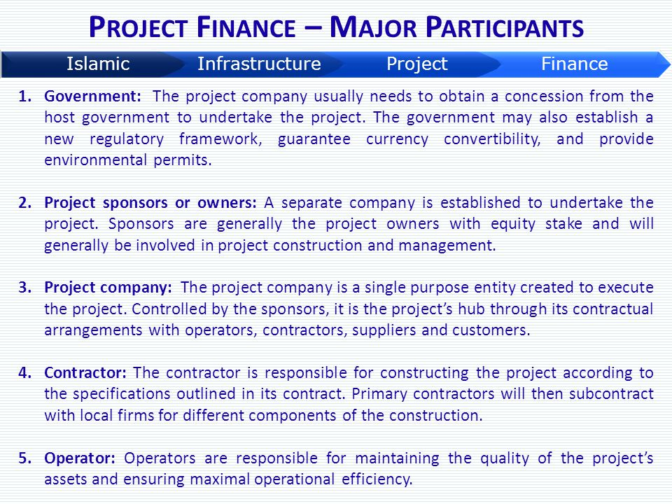 P ROJECT F INANCE – M AJOR P ARTICIPANTS 1.Government: The project company usually needs to obtain a concession from the host government to undertake