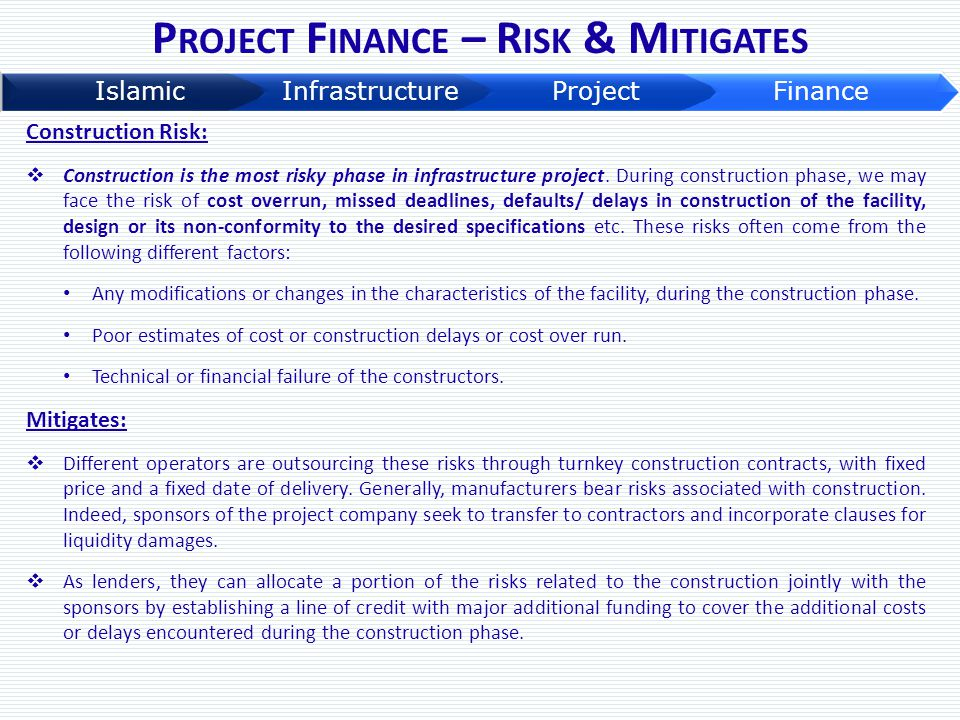 P ROJECT F INANCE – R ISK & M ITIGATES Construction Risk:  Construction is the most risky phase in infrastructure project. During construction phase,