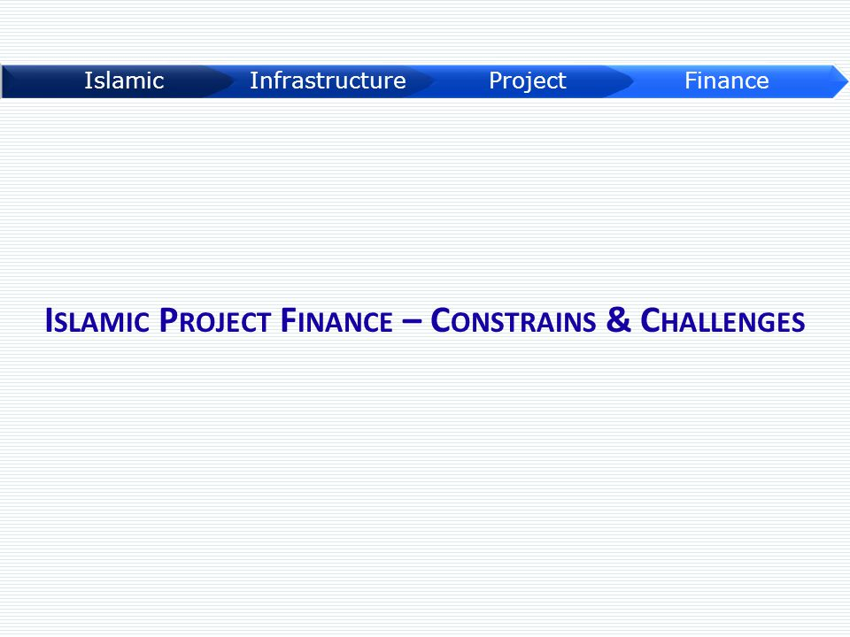 I SLAMIC P ROJECT F INANCE – C ONSTRAINS & C HALLENGES
