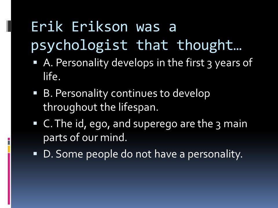 Erik Erikson was a psychologist that thought…  A.