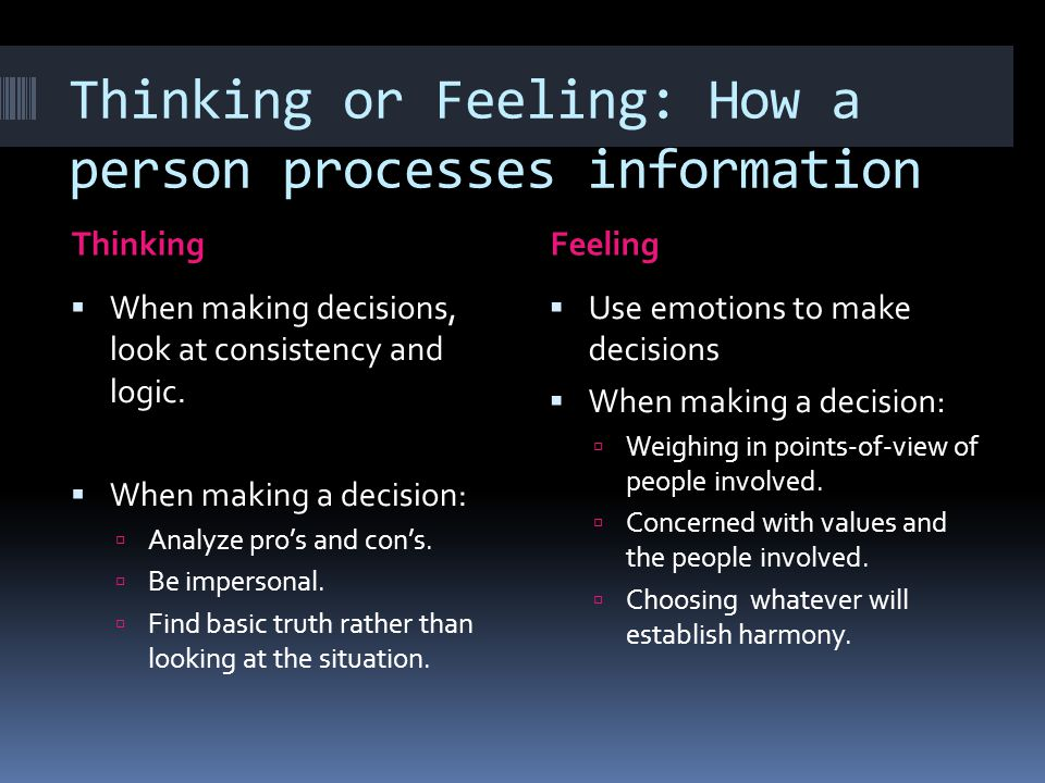 Thinking or Feeling: How a person processes information ThinkingFeeling  When making decisions, look at consistency and logic.