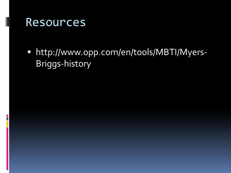 Resources  http://www.opp.com/en/tools/MBTI/Myers- Briggs-history