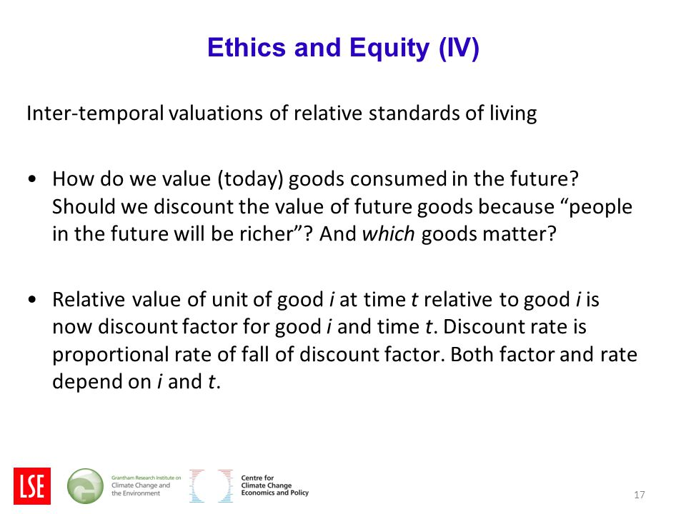 17 Ethics and Equity (IV) Inter-temporal valuations of relative standards of living How do we value (today) goods consumed in the future.