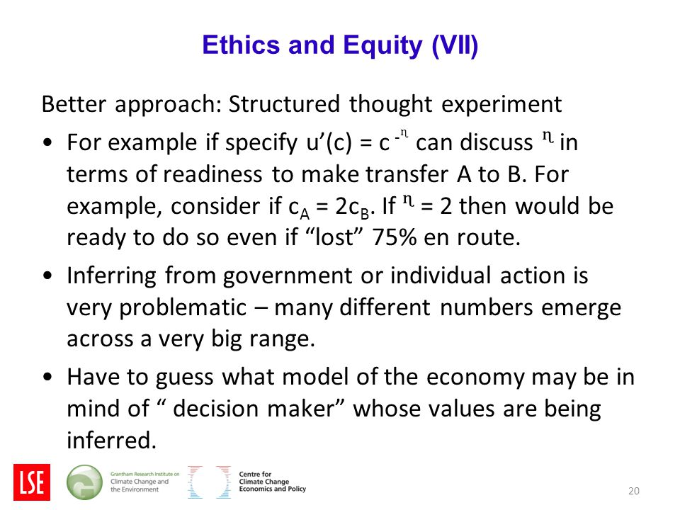 20 Ethics and Equity (VII) Better approach: Structured thought experiment For example if specify u'(c) = c -ᶯ can discuss ᶯ in terms of readiness to make transfer A to B.