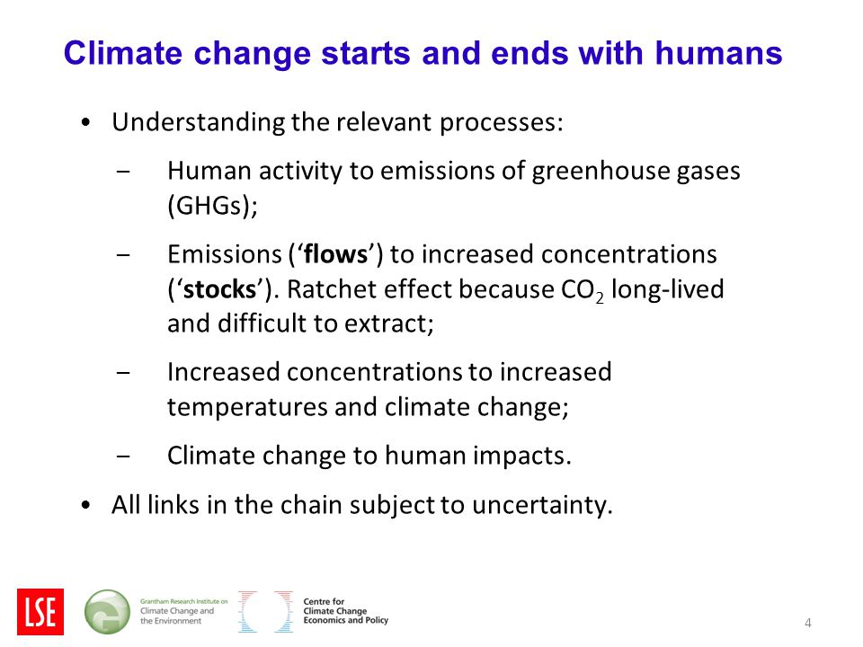 4 Climate change starts and ends with humans Understanding the relevant processes: – Human activity to emissions of greenhouse gases (GHGs); – Emissions ('flows') to increased concentrations ('stocks').