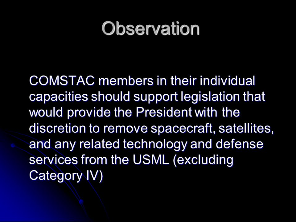 Observation Observation COMSTAC members in their individual capacities should support legislation that would provide the President with the discretion to remove spacecraft, satellites, and any related technology and defense services from the USML (excluding Category IV)