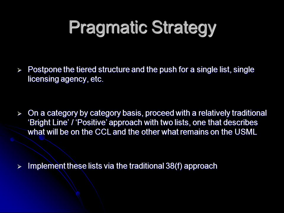 Pragmatic Strategy  Postpone the tiered structure and the push for a single list, single licensing agency, etc.  On a category by category basis, pr