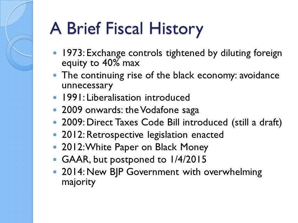 A Brief Fiscal History 1973: Exchange controls tightened by diluting foreign equity to 40% max The continuing rise of the black economy: avoidance unnecessary 1991: Liberalisation introduced 2009 onwards: the Vodafone saga 2009: Direct Taxes Code Bill introduced (still a draft) 2012: Retrospective legislation enacted 2012: White Paper on Black Money GAAR, but postponed to 1/4/2015 2014: New BJP Government with overwhelming majority
