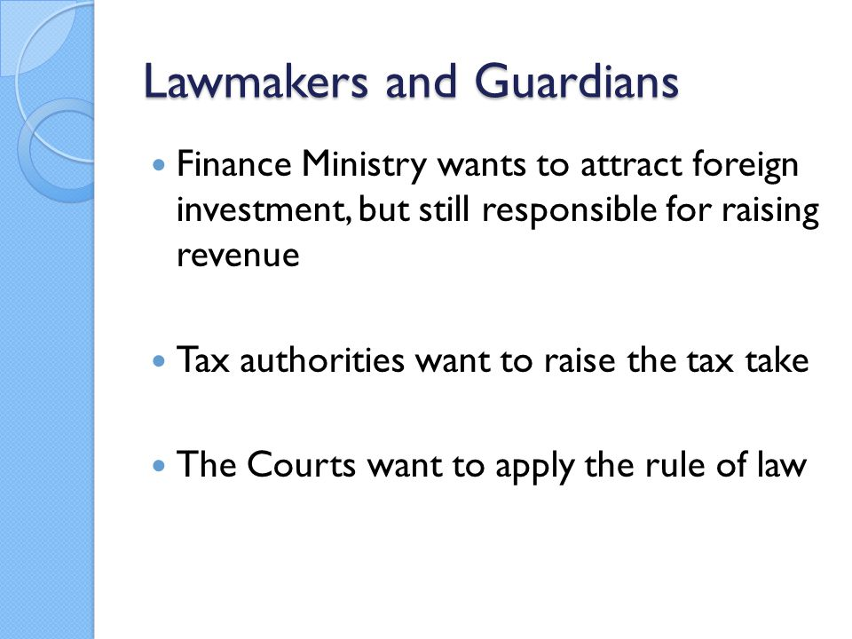 Lawmakers and Guardians Finance Ministry wants to attract foreign investment, but still responsible for raising revenue Tax authorities want to raise the tax take The Courts want to apply the rule of law